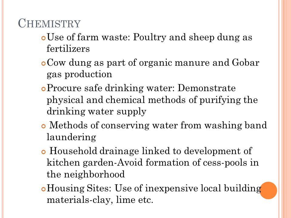 C HEMISTRY Use of farm waste: Poultry and sheep dung as fertilizers Cow dung as part of organic manure and Gobar gas production Procure safe drinking