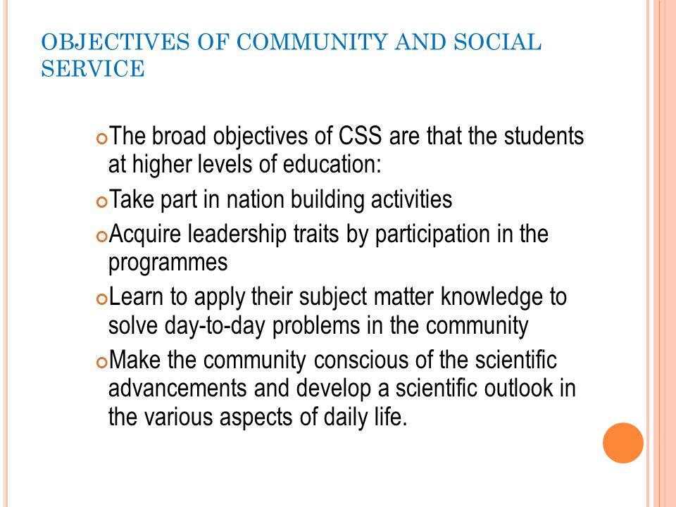 OBJECTIVES OF COMMUNITY AND SOCIAL SERVICE C ONTD … The specific objectives the CSS should help the students to: o Become aware of the family structure, caste and value systems, needs and aspirations in the community adopted o Understand how to mobilize the resources available in the community-both human and material