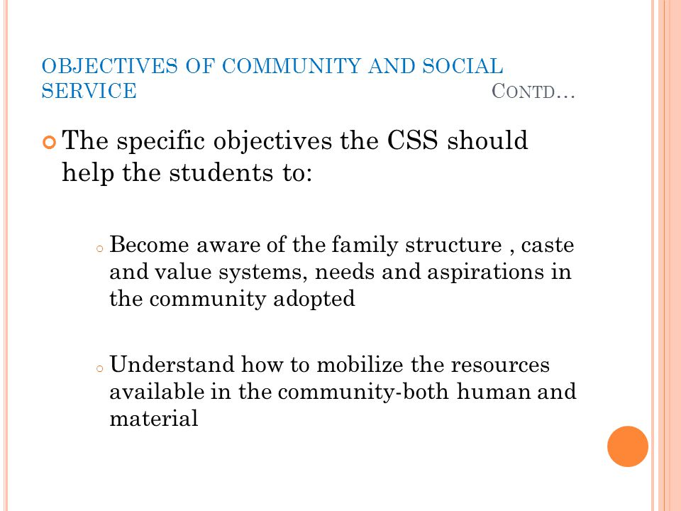 OBJECTIVES OF COMMUNITY AND SOCIAL SERVICE C ONTD … The specific objectives the CSS should help the students to: o Become aware of the family structur