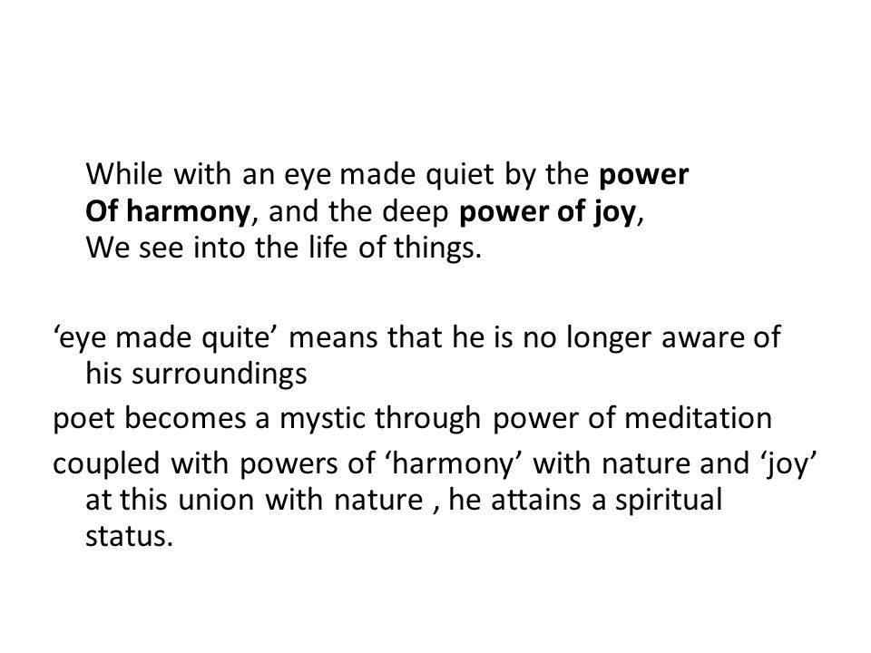 While with an eye made quiet by the power Of harmony, and the deep power of joy, We see into the life of things. 'eye made quite' means that he is no