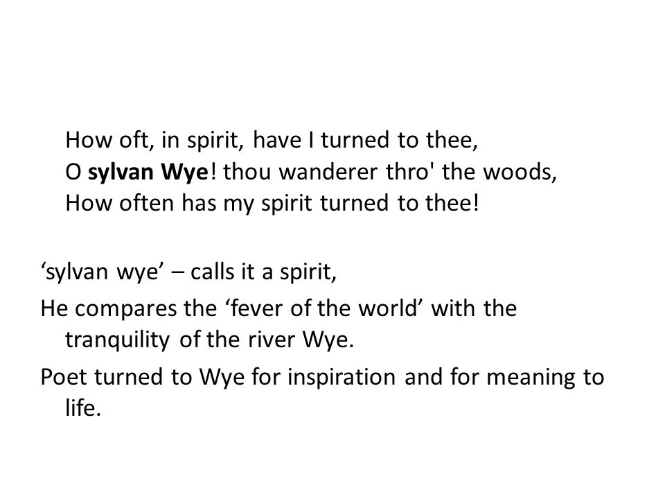 How oft, in spirit, have I turned to thee, O sylvan Wye! thou wanderer thro' the woods, How often has my spirit turned to thee! 'sylvan wye' – calls i
