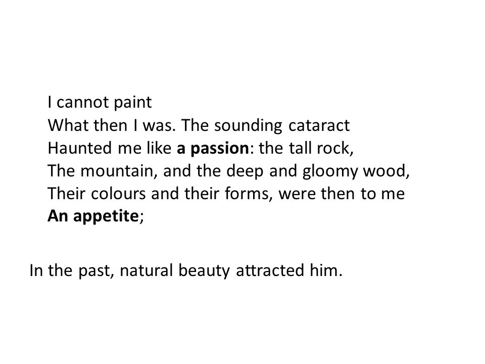 I cannot paint What then I was. The sounding cataract Haunted me like a passion: the tall rock, The mountain, and the deep and gloomy wood, Their colo