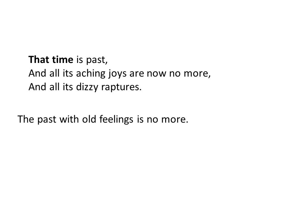 That time is past, And all its aching joys are now no more, And all its dizzy raptures. The past with old feelings is no more.