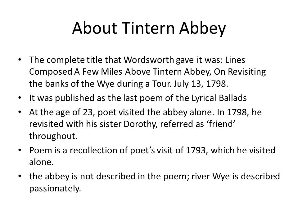 About Tintern Abbey The complete title that Wordsworth gave it was: Lines Composed A Few Miles Above Tintern Abbey, On Revisiting the banks of the Wye