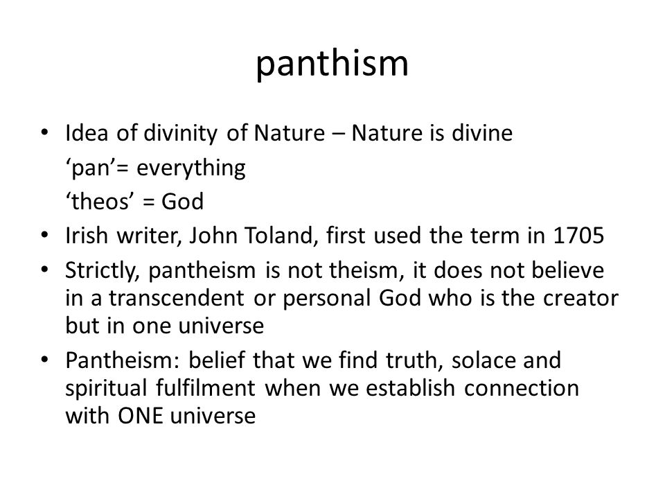 panthism Idea of divinity of Nature – Nature is divine 'pan'= everything 'theos' = God Irish writer, John Toland, first used the term in 1705 Strictly