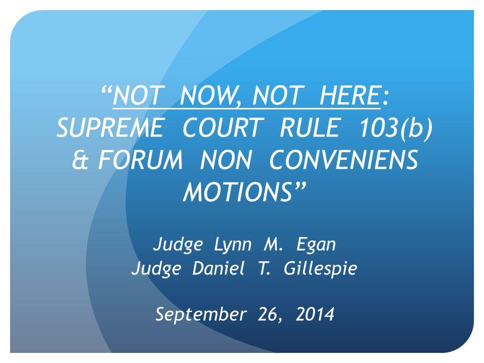 NOT NOW, NOT HERE: SUPREME COURT RULE 103(b) & FORUM NON CONVENIENS MOTIONS Judge Lynn M.