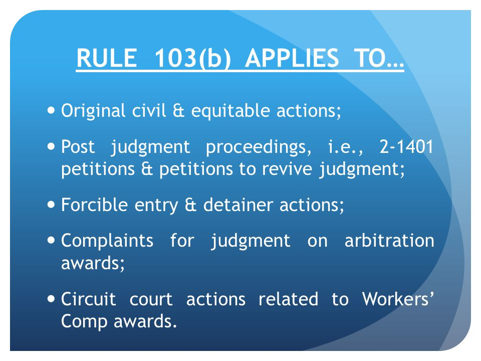RULE 103(b) APPLIES TO… Original civil & equitable actions; Post judgment proceedings, i.e., 2-1401 petitions & petitions to revive judgment; Forcible entry & detainer actions; Complaints for judgment on arbitration awards; Circuit court actions related to Workers' Comp awards.