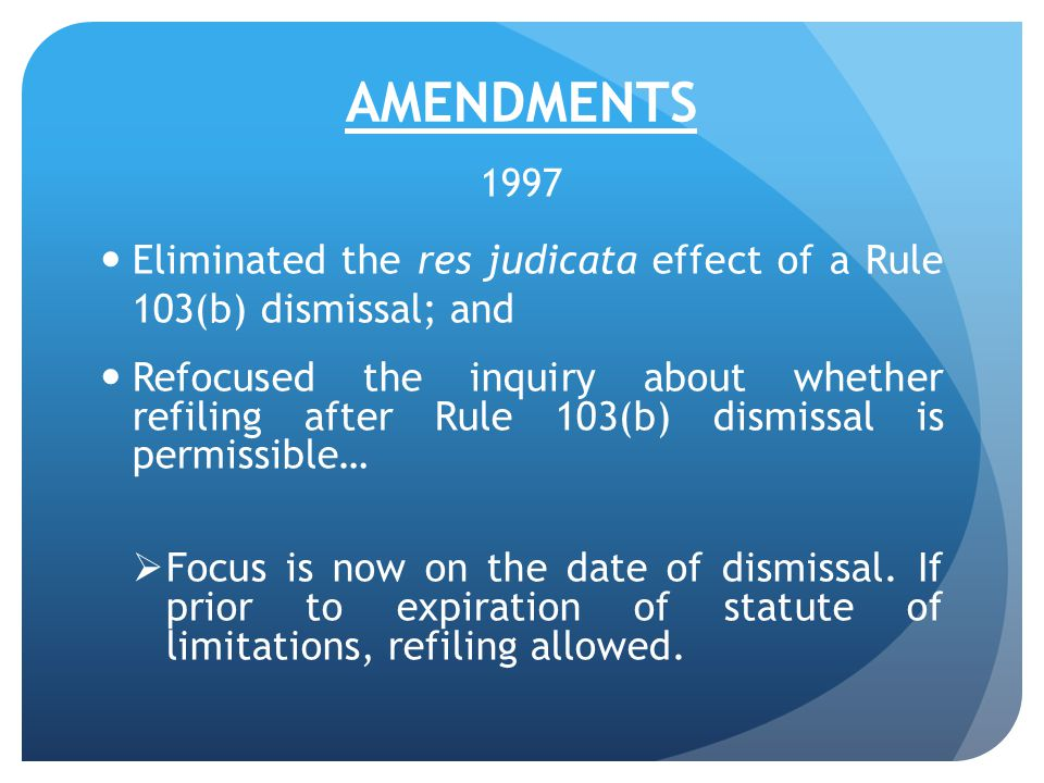 AMENDMENTS 1997 Eliminated the res judicata effect of a Rule 103(b) dismissal; and Refocused the inquiry about whether refiling after Rule 103(b) dismissal is permissible…  Focus is now on the date of dismissal.