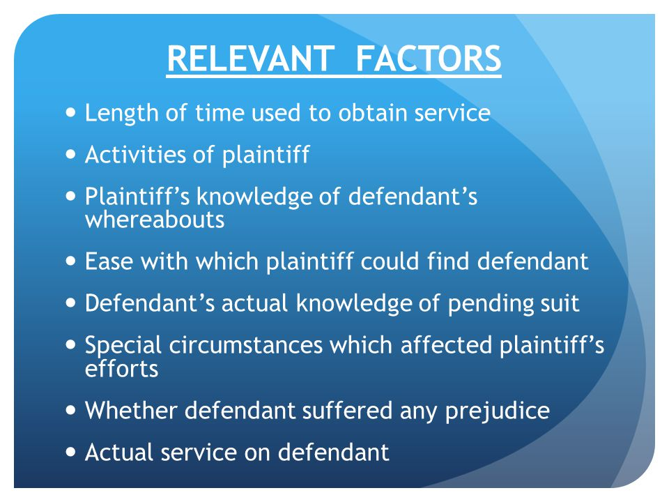 RELEVANT FACTORS Length of time used to obtain service Activities of plaintiff Plaintiff's knowledge of defendant's whereabouts Ease with which plaint