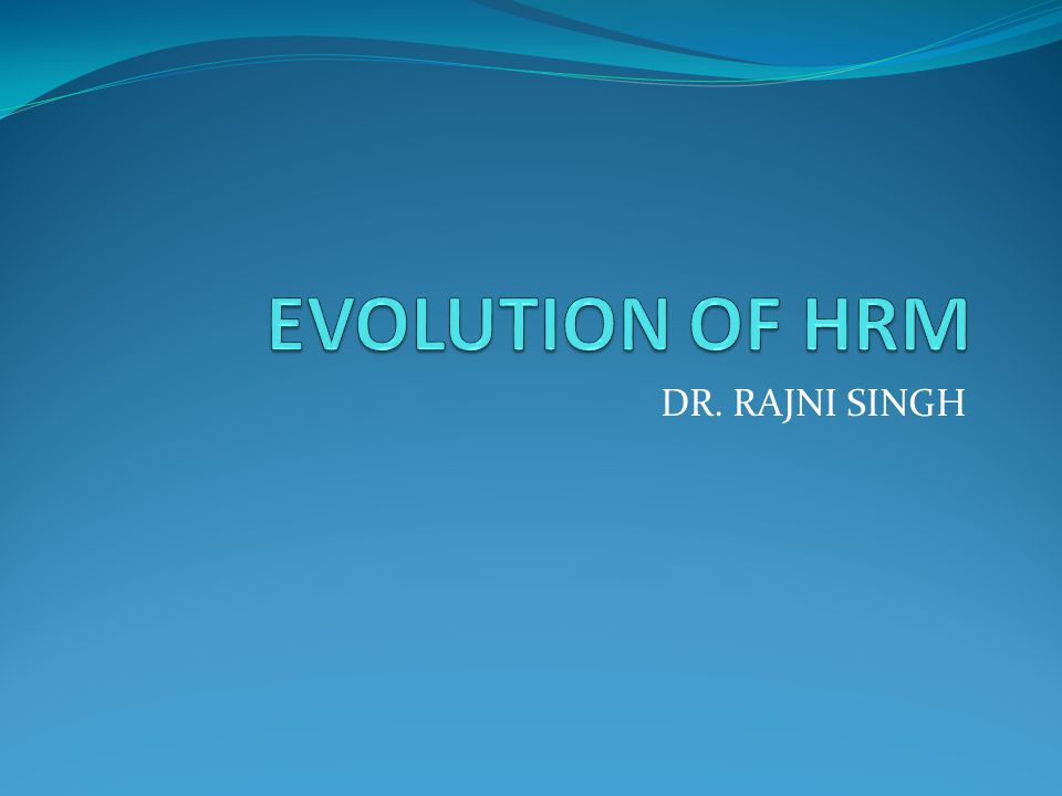 Evolution of HRM Evolution of HRM of HRM is divided into 3 phases- 1.