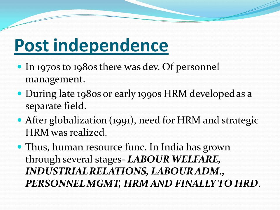 Post independence In 1970s to 1980s there was dev. Of personnel management. During late 1980s or early 1990s HRM developed as a separate field. After