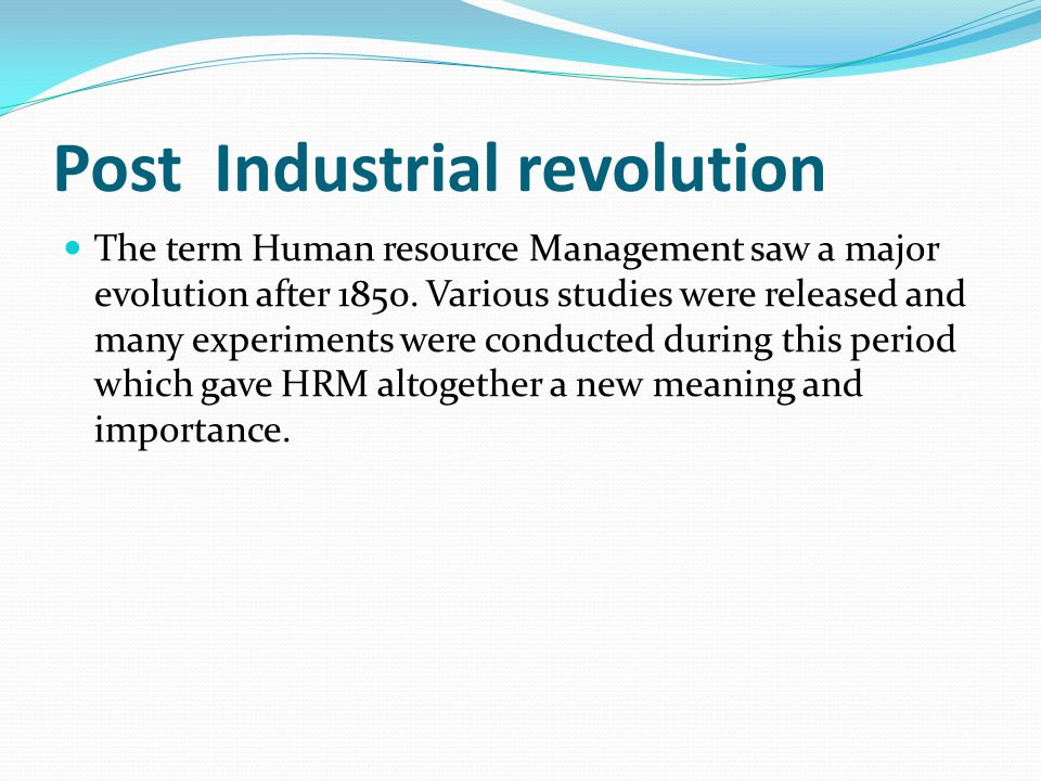 Post Industrial revolution The term Human resource Management saw a major evolution after 1850. Various studies were released and many experiments wer