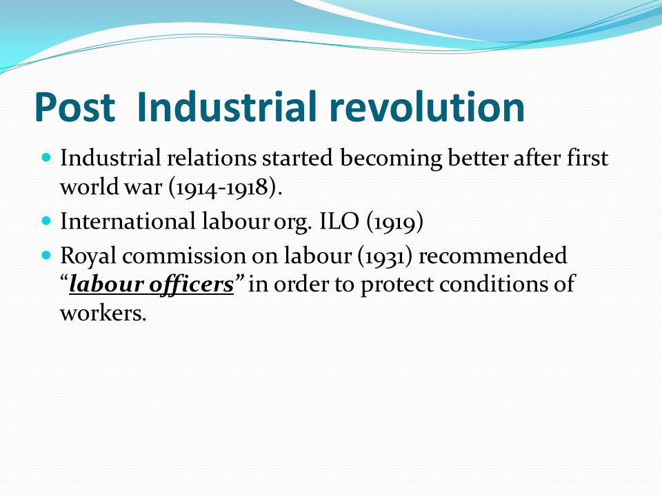 Post Industrial revolution Industrial relations started becoming better after first world war (1914-1918). International labour org. ILO (1919) Royal