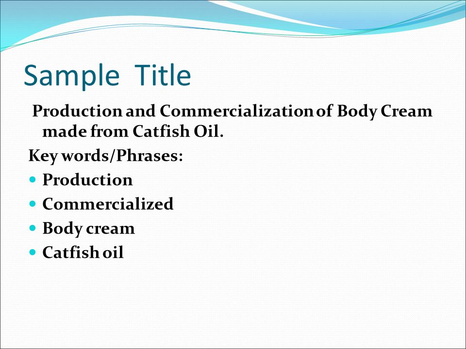 Sample Title Production and Commercialization of Body Cream made from Catfish Oil. Key words/Phrases: Production Commercialized Body cream Catfish oil