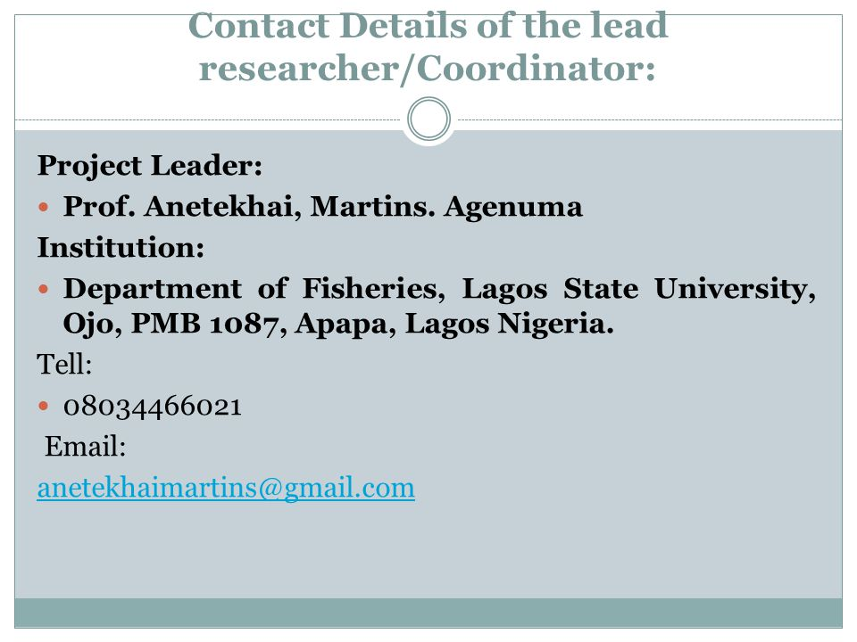 Contact Details of the lead researcher/Coordinator: Project Leader: Prof. Anetekhai, Martins. Agenuma Institution: Department of Fisheries, Lagos Stat