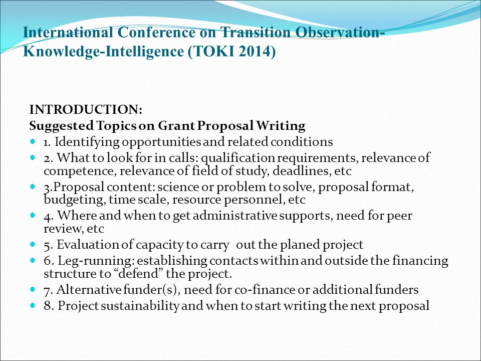 International Conference on Transition Observation- Knowledge-Intelligence (TOKI 2014) INTRODUCTION: Suggested Topics on Grant Proposal Writing 1. Ide