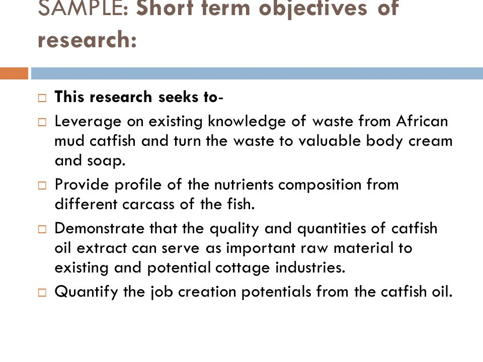 SAMPLE: Short term objectives of research:  This research seeks to-  Leverage on existing knowledge of waste from African mud catfish and turn the w
