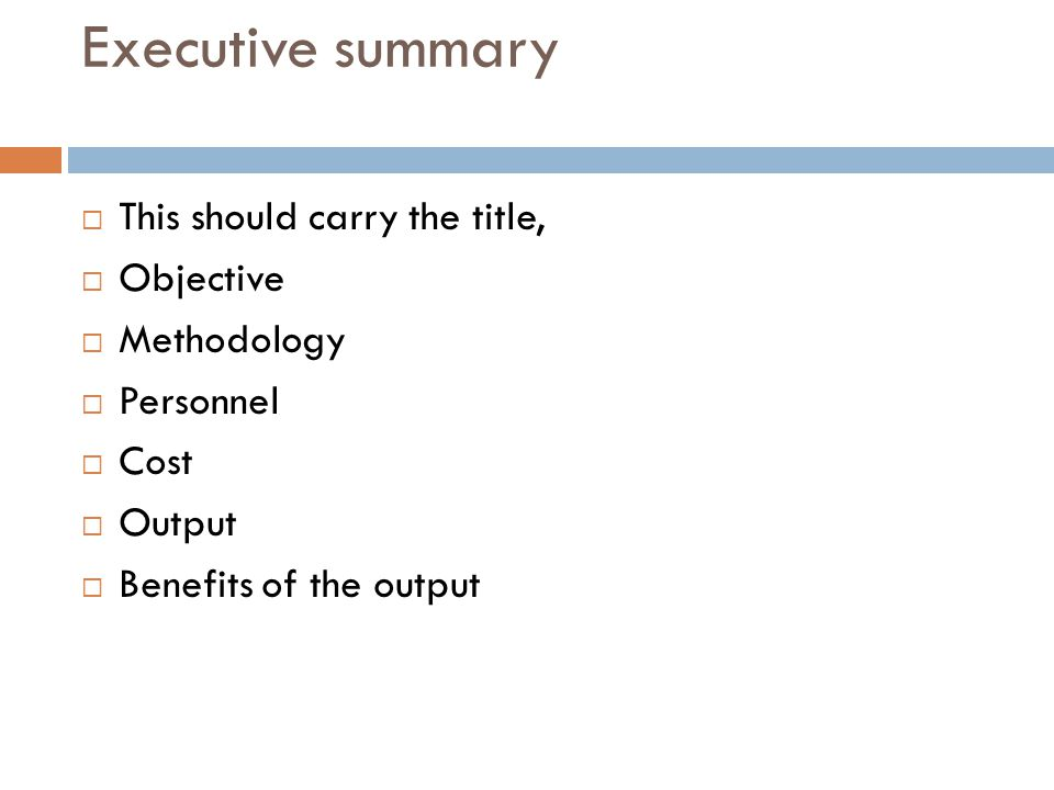 Executive summary  This should carry the title,  Objective  Methodology  Personnel  Cost  Output  Benefits of the output