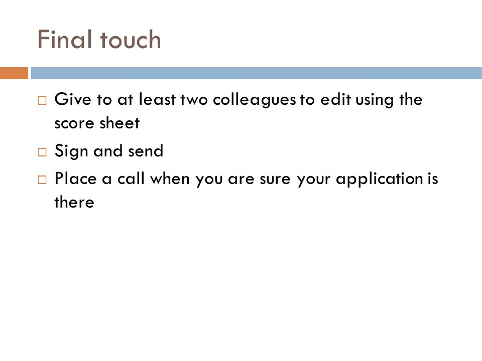 Final touch  Give to at least two colleagues to edit using the score sheet  Sign and send  Place a call when you are sure your application is there