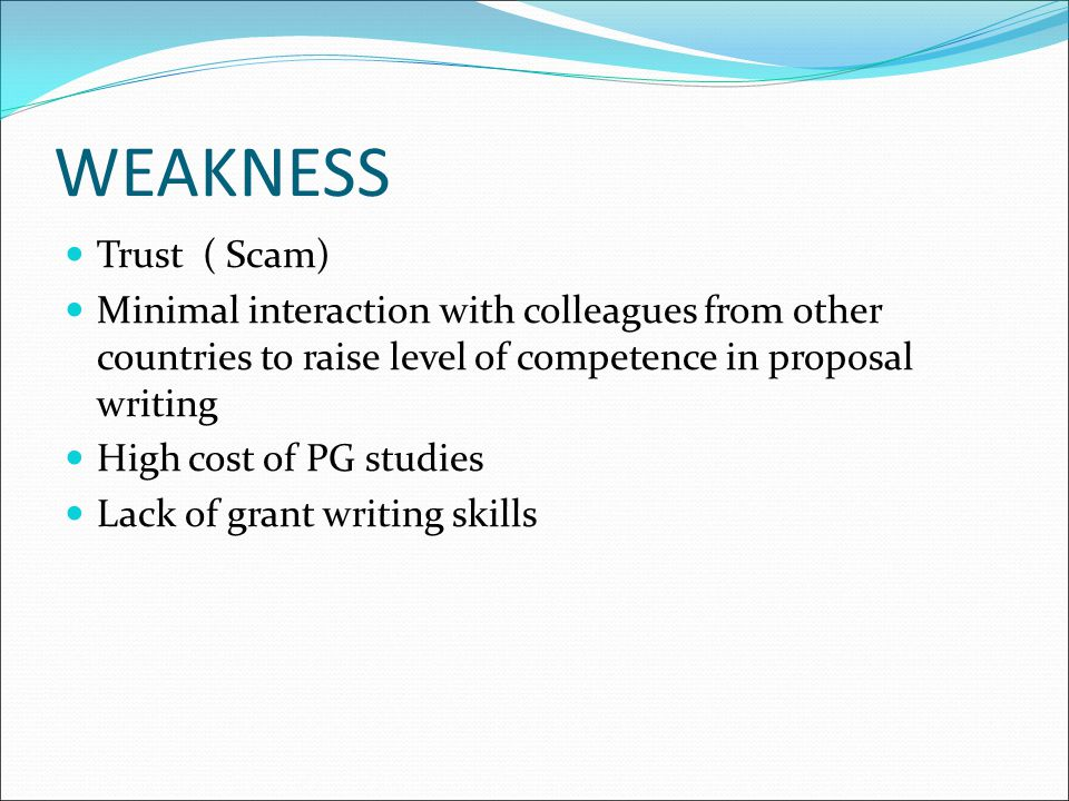 WEAKNESS Trust ( Scam) Minimal interaction with colleagues from other countries to raise level of competence in proposal writing High cost of PG studi