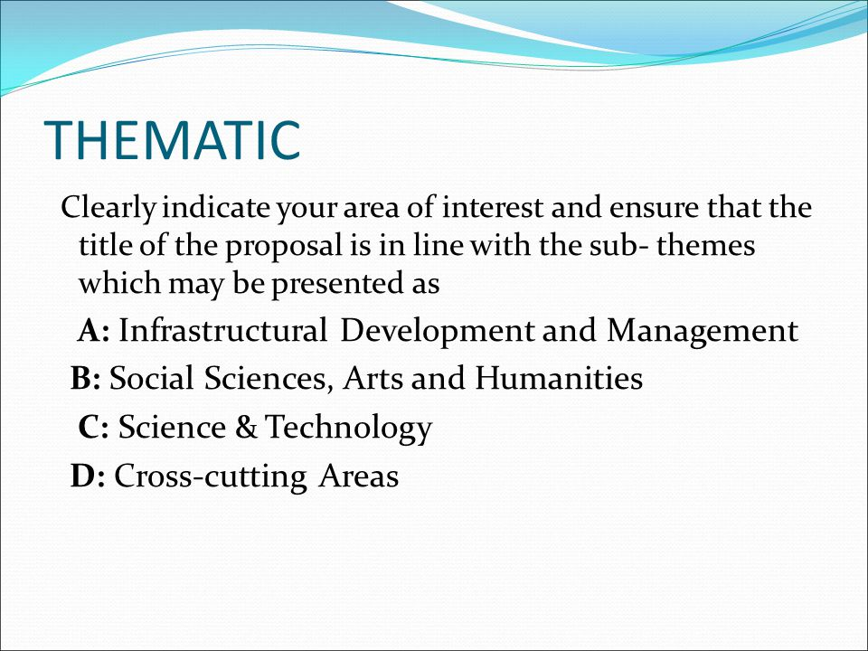 THEMATIC Clearly indicate your area of interest and ensure that the title of the proposal is in line with the sub- themes which may be presented as A: