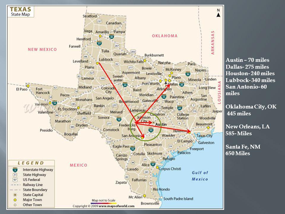Austin – 70 miles Dallas- 275 miles Houston- 240 miles Lubbock- 340 miles San Antonio- 60 miles Oklahoma City, OK 445 miles New Orleans, LA 585- Miles