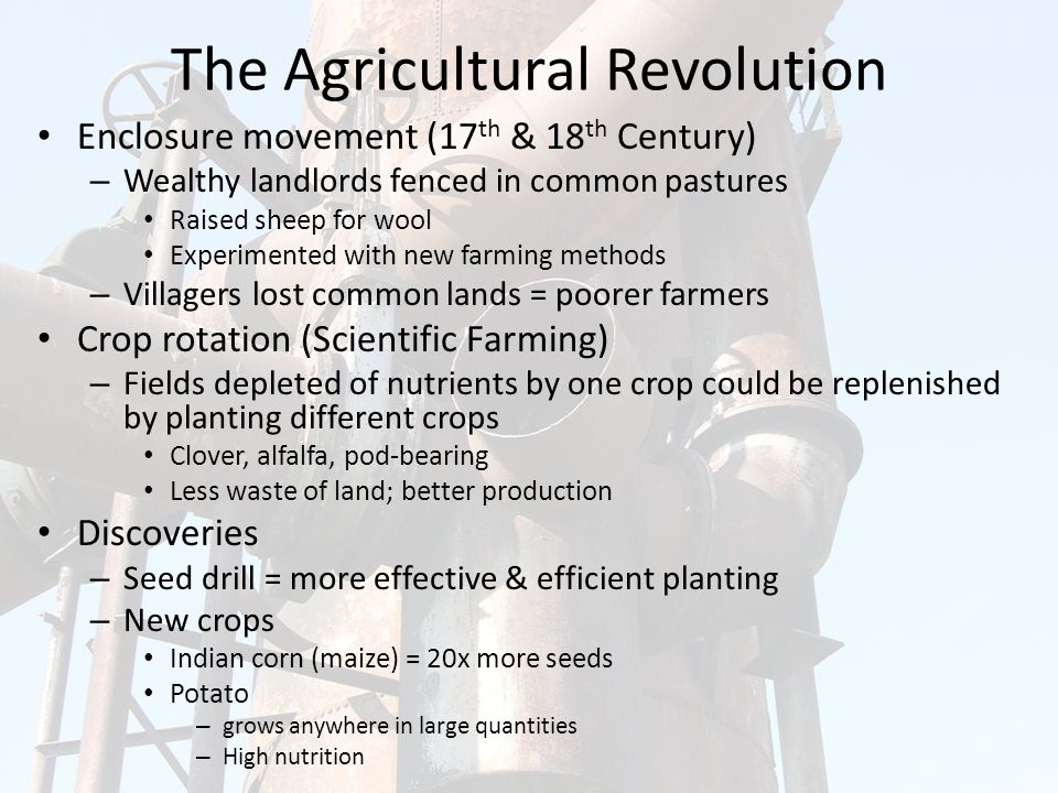 The Agricultural Revolution Enclosure movement (17 th & 18 th Century) – Wealthy landlords fenced in common pastures Raised sheep for wool Experimented with new farming methods – Villagers lost common lands = poorer farmers Crop rotation (Scientific Farming) – Fields depleted of nutrients by one crop could be replenished by planting different crops Clover, alfalfa, pod-bearing Less waste of land; better production Discoveries – Seed drill = more effective & efficient planting – New crops Indian corn (maize) = 20x more seeds Potato – grows anywhere in large quantities – High nutrition