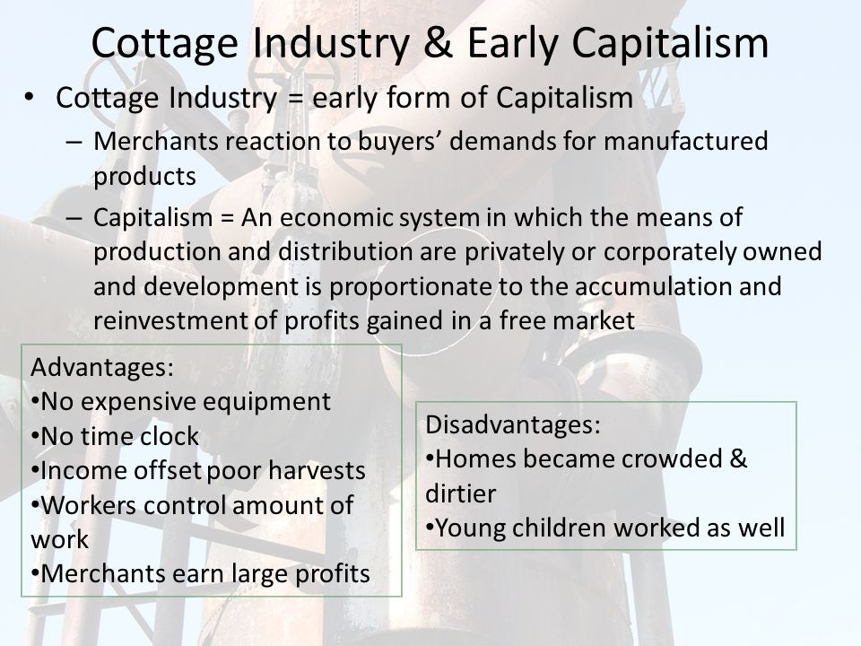 Cottage Industry & Early Capitalism Cottage Industry = early form of Capitalism – Merchants reaction to buyers' demands for manufactured products – Capitalism = An economic system in which the means of production and distribution are privately or corporately owned and development is proportionate to the accumulation and reinvestment of profits gained in a free market Advantages: No expensive equipment No time clock Income offset poor harvests Workers control amount of work Merchants earn large profits Disadvantages: Homes became crowded & dirtier Young children worked as well