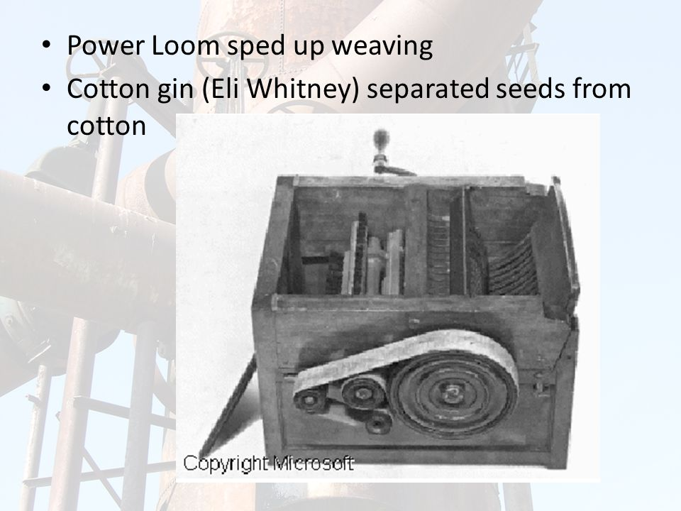 Power Loom sped up weaving Cotton gin (Eli Whitney) separated seeds from cotton