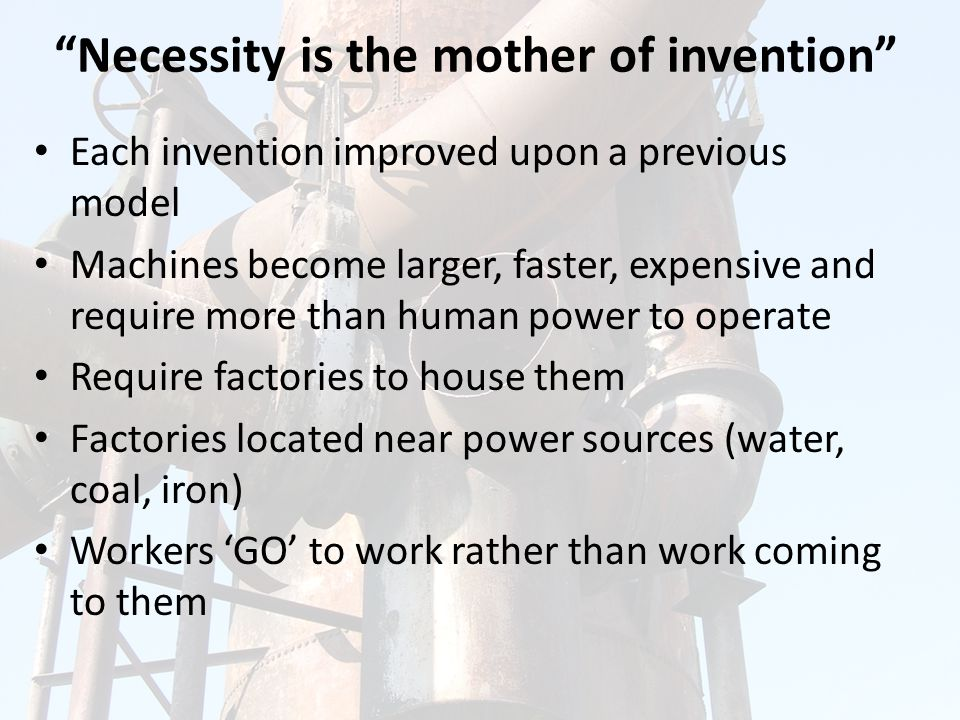 Necessity is the mother of invention Each invention improved upon a previous model Machines become larger, faster, expensive and require more than human power to operate Require factories to house them Factories located near power sources (water, coal, iron) Workers 'GO' to work rather than work coming to them