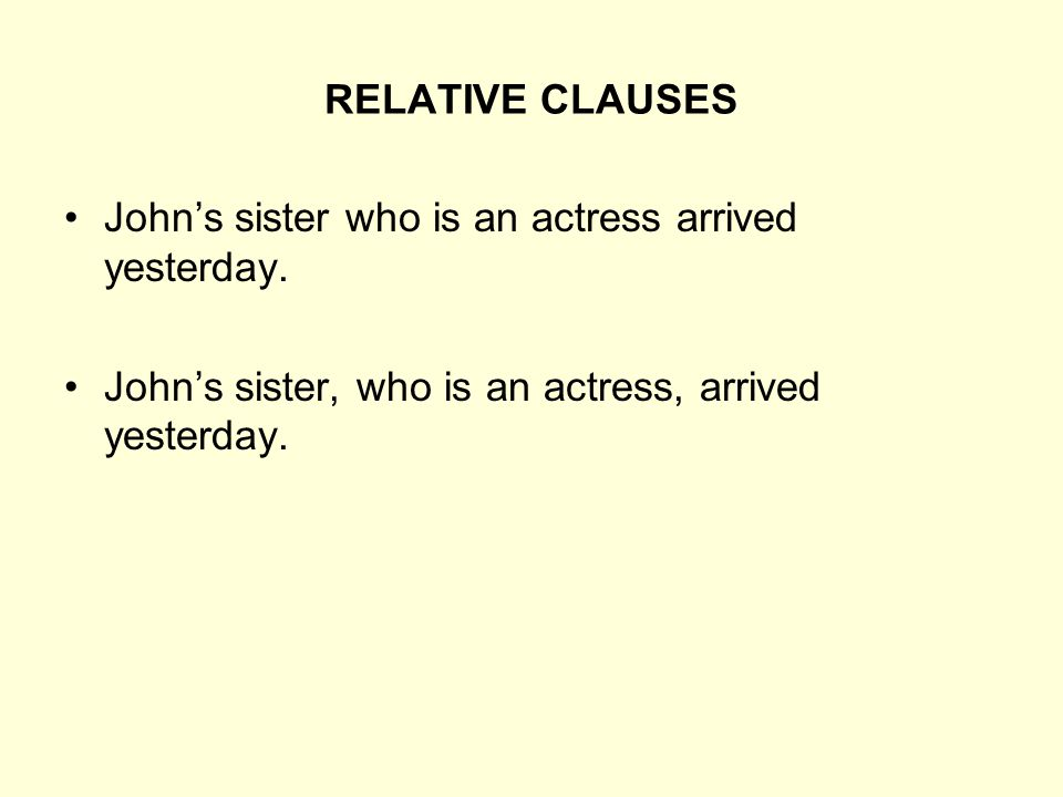 RELATIVE CLAUSES John's sister who is an actress arrived yesterday. John's sister, who is an actress, arrived yesterday.