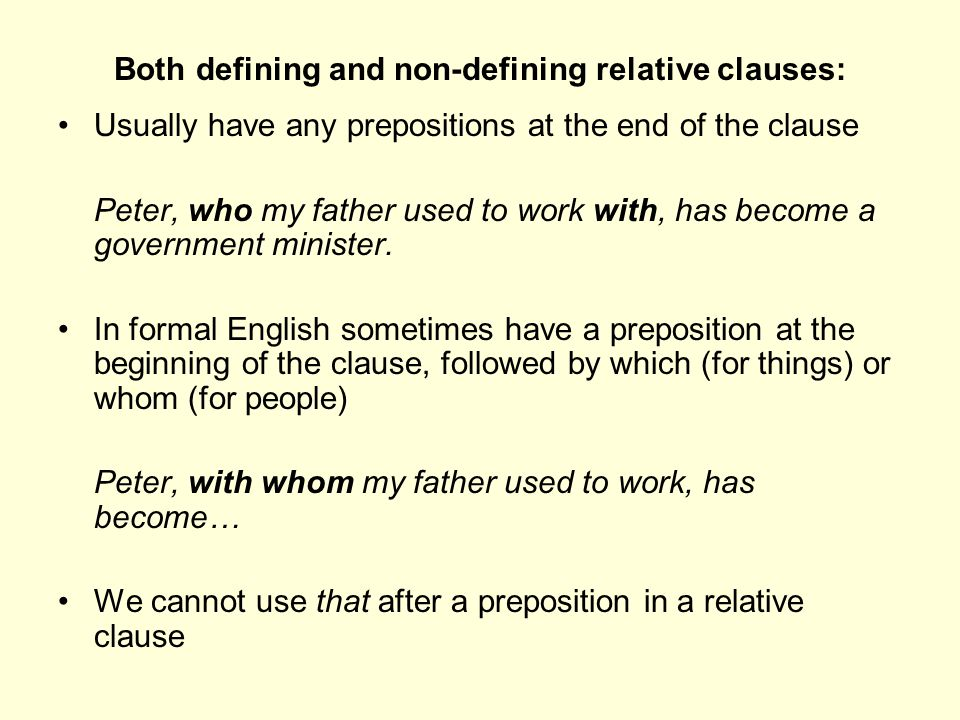 Both defining and non-defining relative clauses: Usually have any prepositions at the end of the clause Peter, who my father used to work with, has be