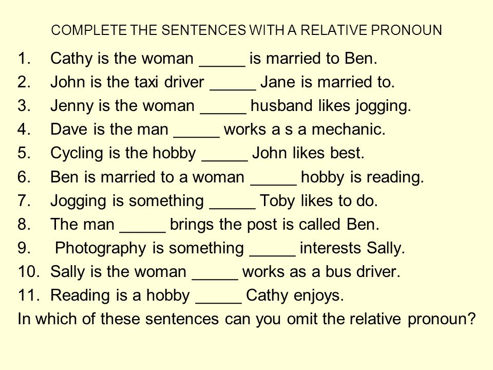 COMPLETE THE SENTENCES WITH A RELATIVE PRONOUN 1.Cathy is the woman _____ is married to Ben. 2.John is the taxi driver _____ Jane is married to. 3.Jen