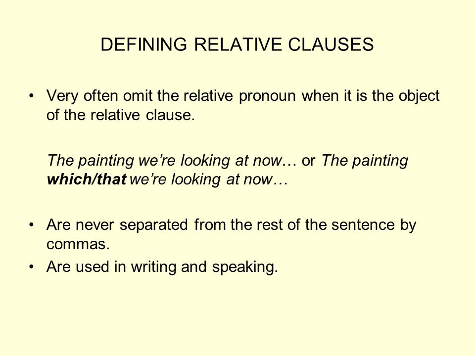 DEFINING RELATIVE CLAUSES Very often omit the relative pronoun when it is the object of the relative clause. The painting we're looking at now… or The