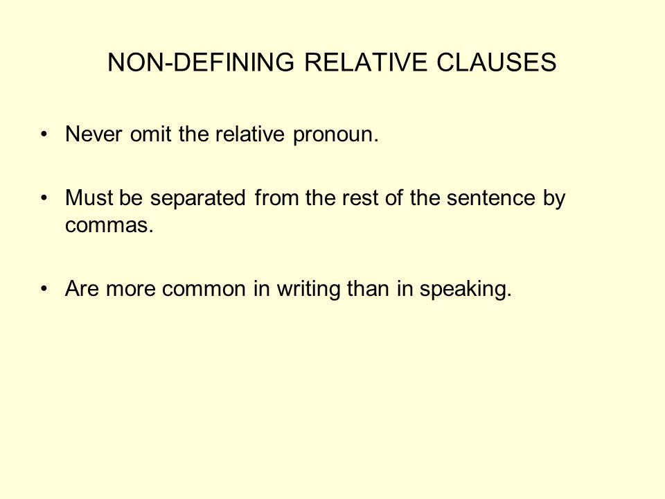 NON-DEFINING RELATIVE CLAUSES Never omit the relative pronoun. Must be separated from the rest of the sentence by commas. Are more common in writing t