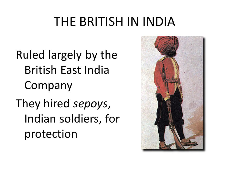 THE BRITISH IN INDIA Ruled largely by the British East India Company They hired sepoys, Indian soldiers, for protection