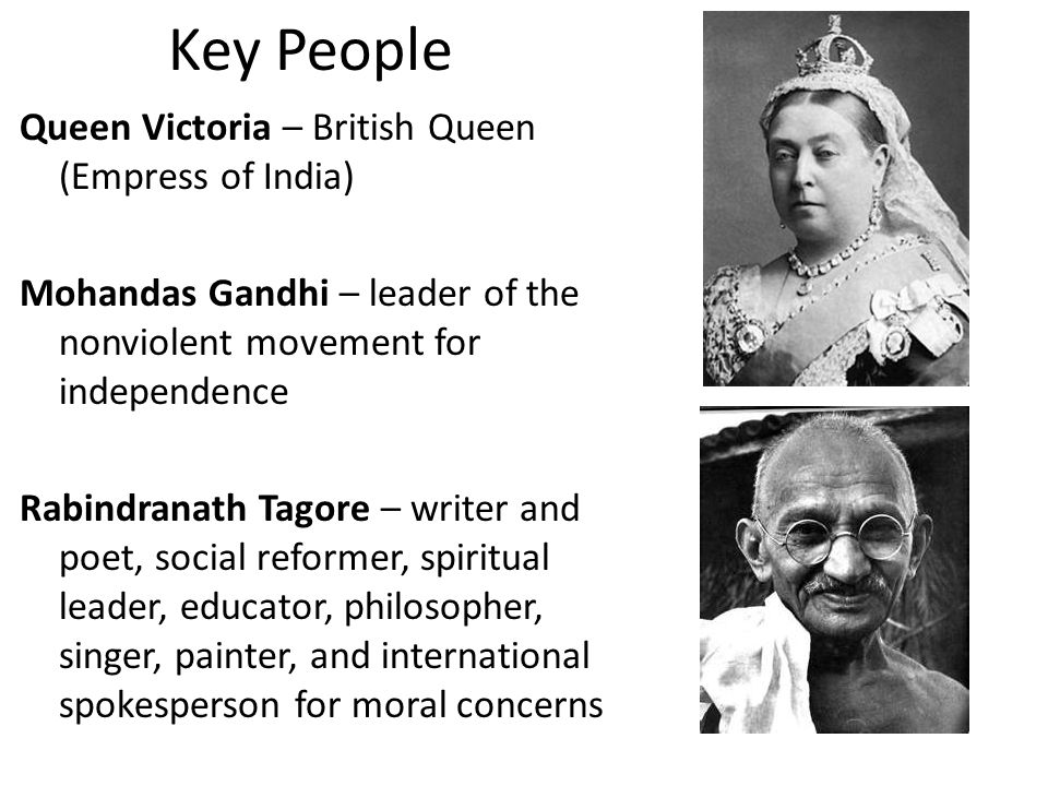 Key People Queen Victoria – British Queen (Empress of India) Mohandas Gandhi – leader of the nonviolent movement for independence Rabindranath Tagore – writer and poet, social reformer, spiritual leader, educator, philosopher, singer, painter, and international spokesperson for moral concerns