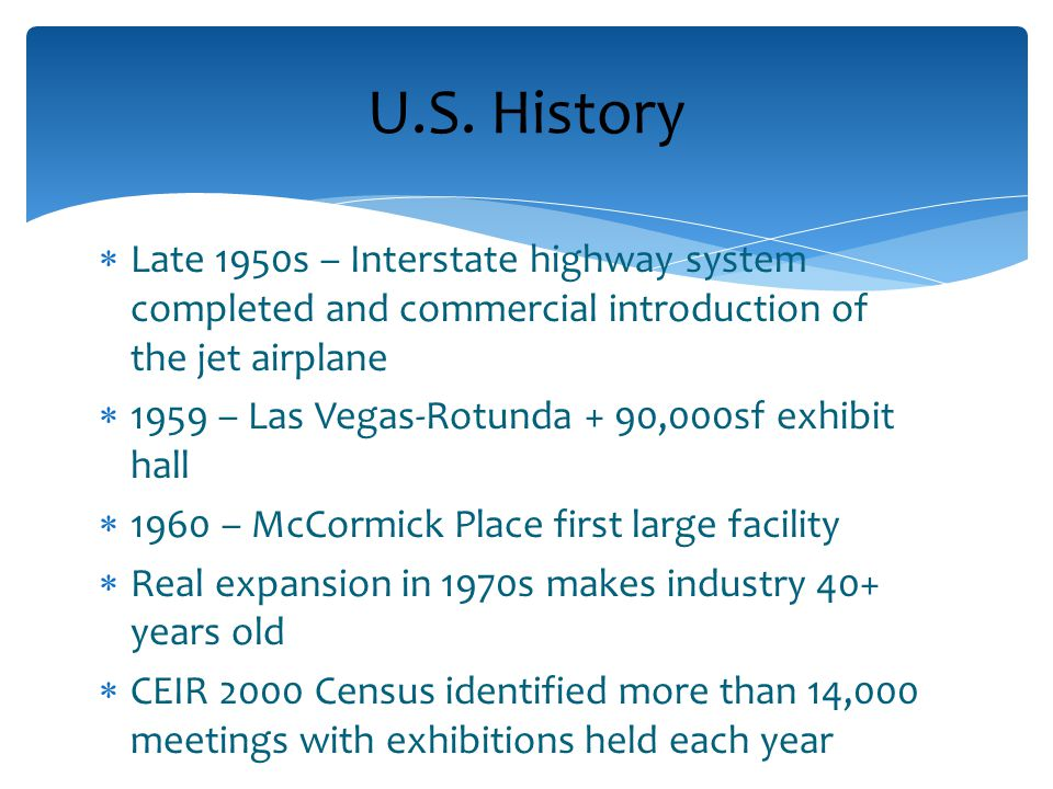  Late 1950s – Interstate highway system completed and commercial introduction of the jet airplane  1959 – Las Vegas-Rotunda + 90,000sf exhibit hall  1960 – McCormick Place first large facility  Real expansion in 1970s makes industry 40+ years old  CEIR 2000 Census identified more than 14,000 meetings with exhibitions held each year U.S.