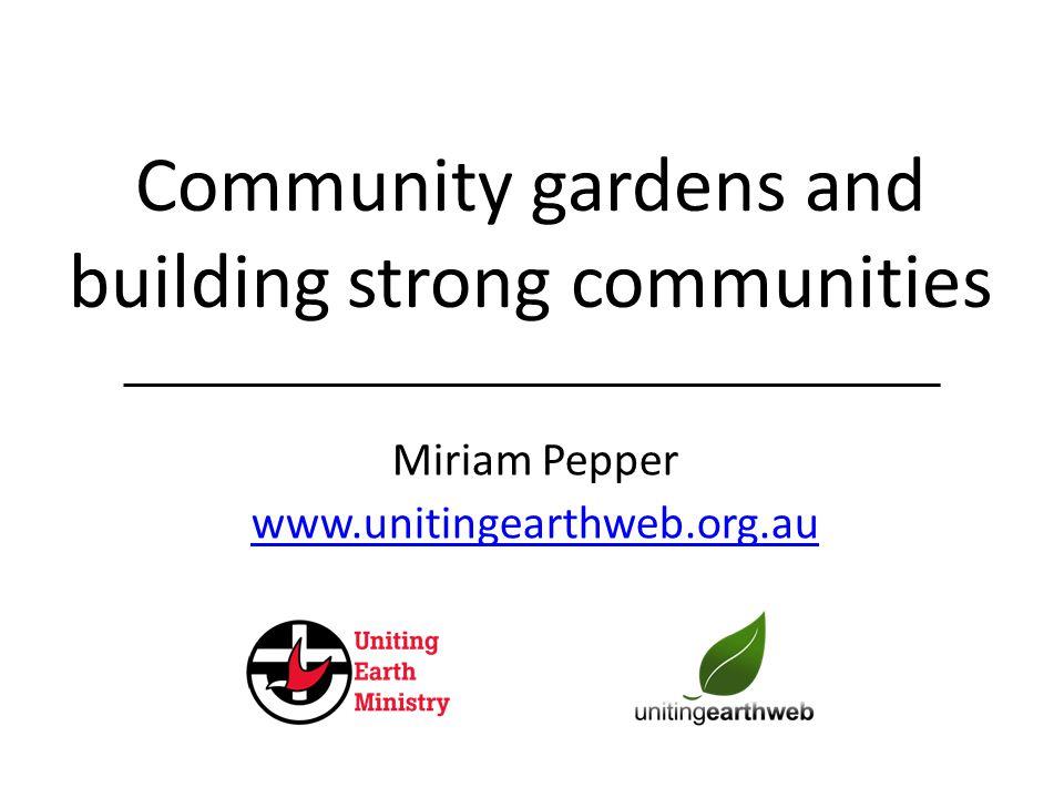 Community gardens and building strong communities Miriam Pepper www.unitingearthweb.org.au