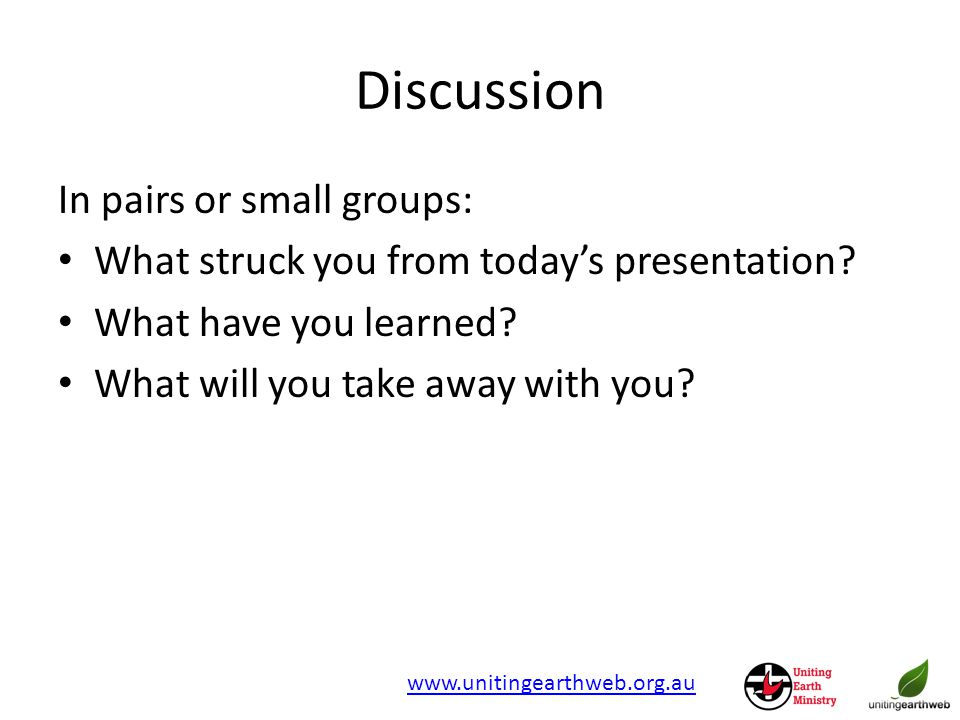 Discussion www.unitingearthweb.org.au In pairs or small groups: What struck you from today's presentation.