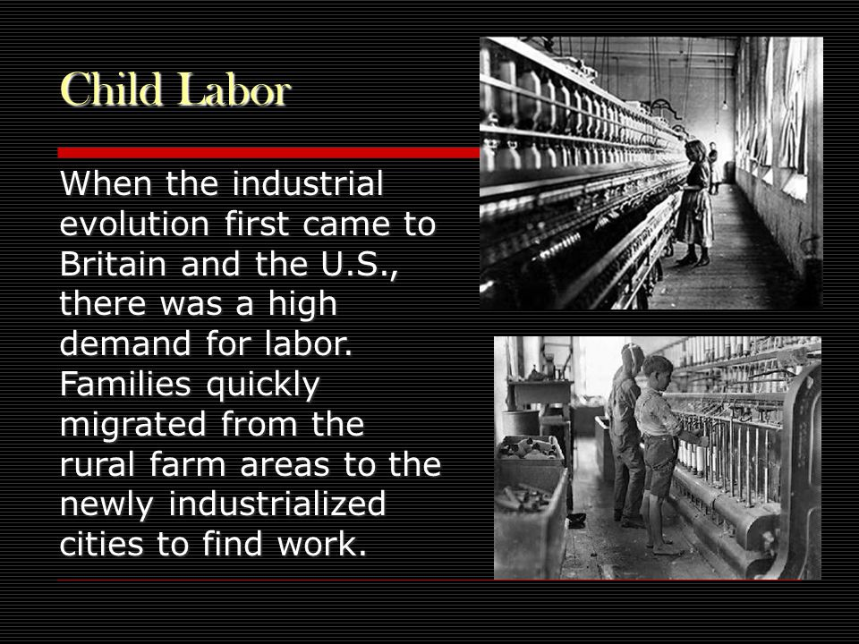 Child Labor When the industrial evolution first came to Britain and the U.S., there was a high demand for labor.