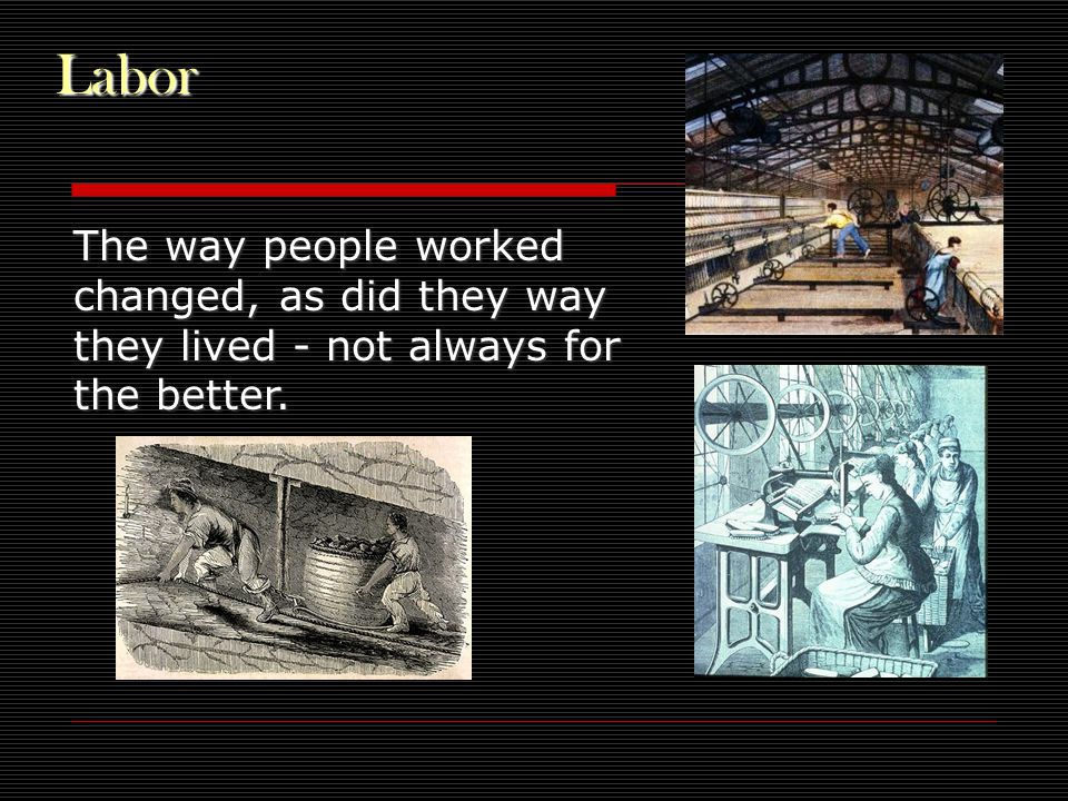 Labor The way people worked changed, as did they way they lived - not always for the better.
