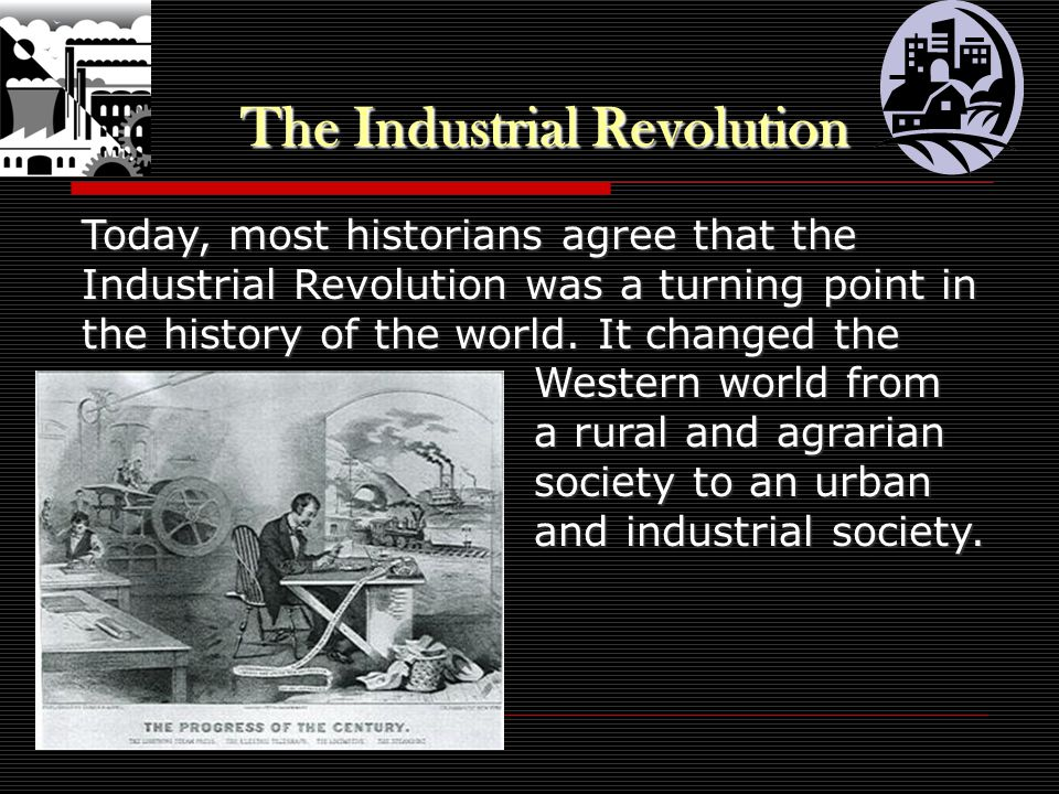 The Industrial Revolution Today, most historians agree that the Industrial Revolution was a turning point in the history of the world.