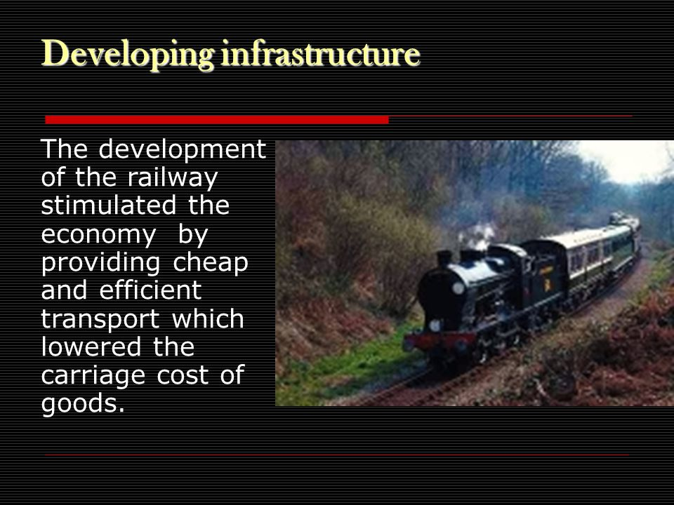 Developing infrastructure The development of the railway stimulated the economy by providing cheap and efficient transport which lowered the carriage cost of goods.