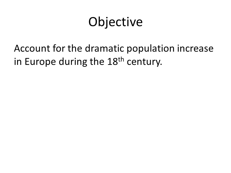 Objective Account for the dramatic population increase in Europe during the 18 th century.