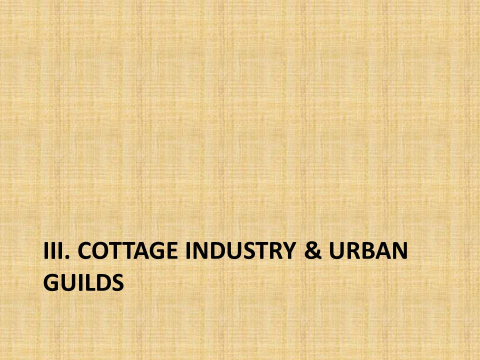 III. COTTAGE INDUSTRY & URBAN GUILDS