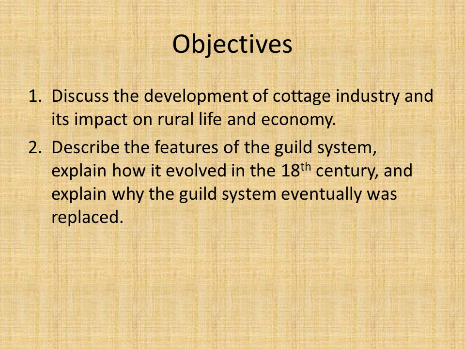 Objectives 1.Discuss the development of cottage industry and its impact on rural life and economy. 2.Describe the features of the guild system, explai