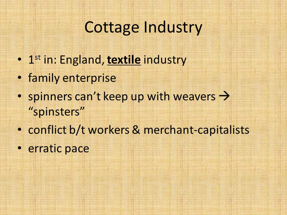 "Cottage Industry 1 st in: England, textile industry family enterprise spinners can't keep up with weavers  ""spinsters"" conflict b/t workers & merchan"