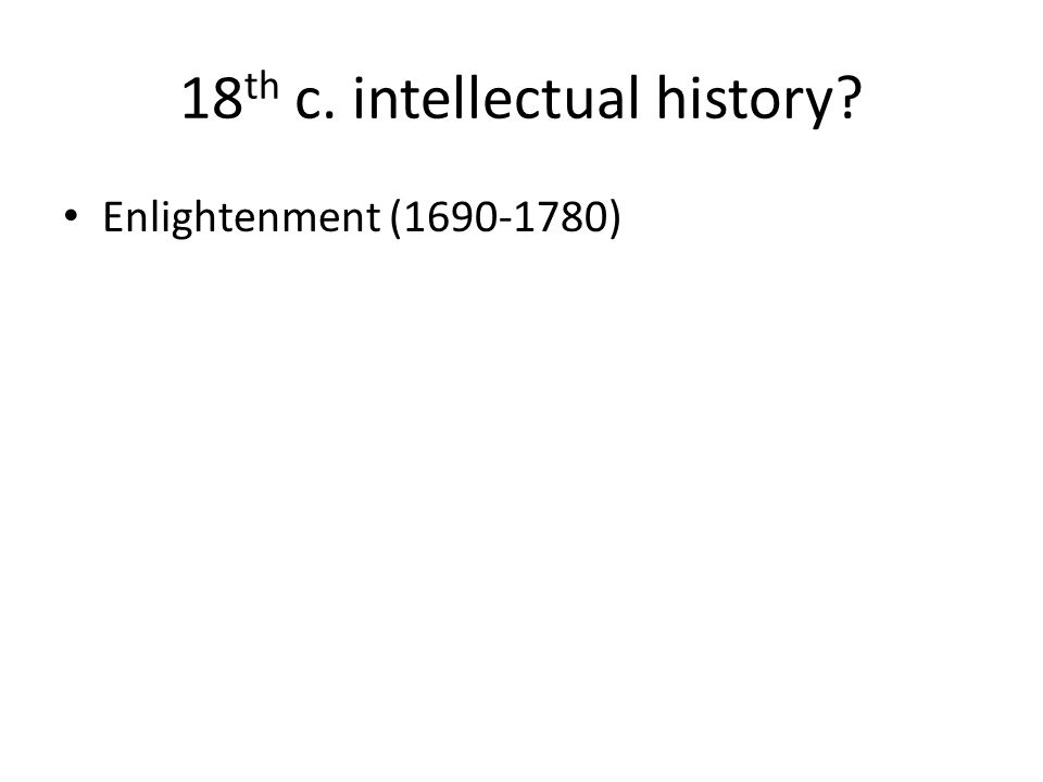 18 th c. intellectual history? Enlightenment (1690-1780)