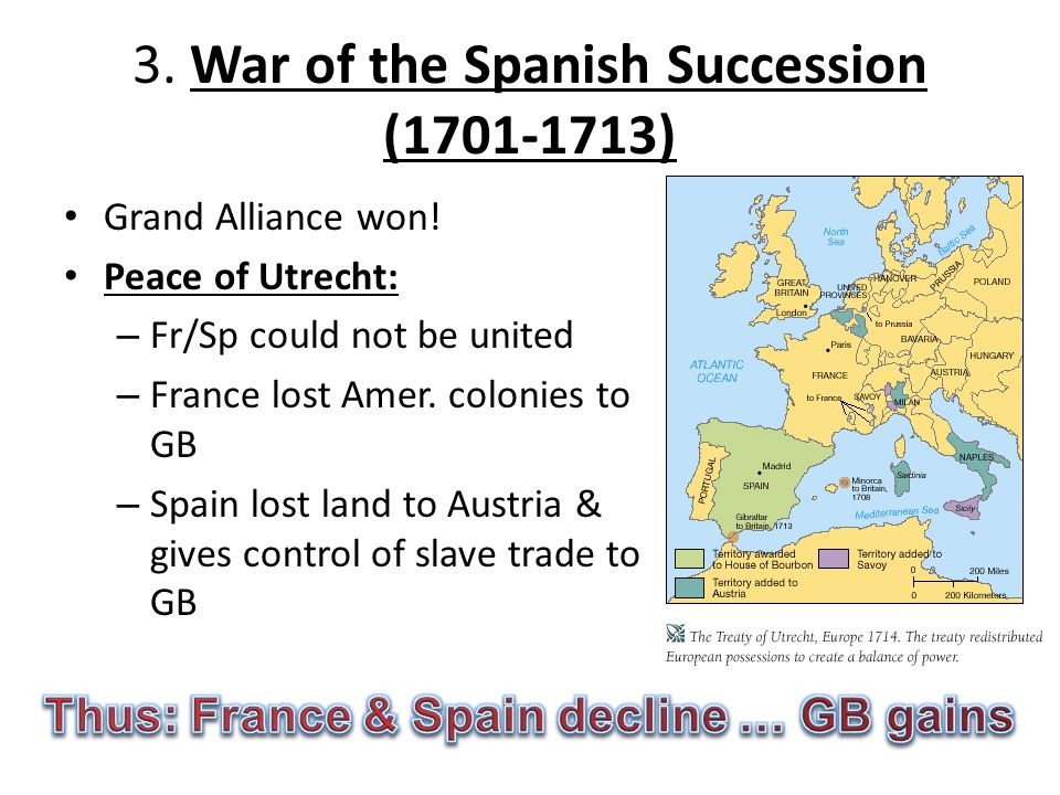 3. War of the Spanish Succession (1701-1713) Grand Alliance won! Peace of Utrecht: – Fr/Sp could not be united – France lost Amer. colonies to GB – Sp
